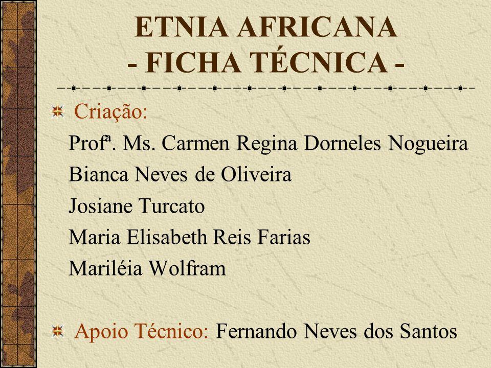 ETNIA AFRICANA - FICHA TÉCNICA - Criação: Profª. Ms. Carmen Regina Dorneles Nogueira Bianca Neves de Oliveira Josiane Turcato Maria Elisabeth Reis Far