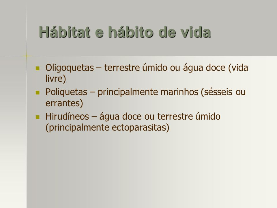 Hábitat e hábito de vida Oligoquetas – terrestre úmido ou água doce (vida livre) Poliquetas – principalmente marinhos (sésseis ou errantes) Hirudíneos