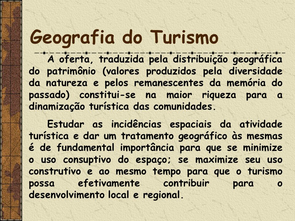 Geografia do Turismo A oferta, traduzida pela distribuição geográfica do patrimônio (valores produzidos pela diversidade da natureza e pelos remanescentes da memória do passado) constitui-se na maior riqueza para a dinamização turística das comunidades.