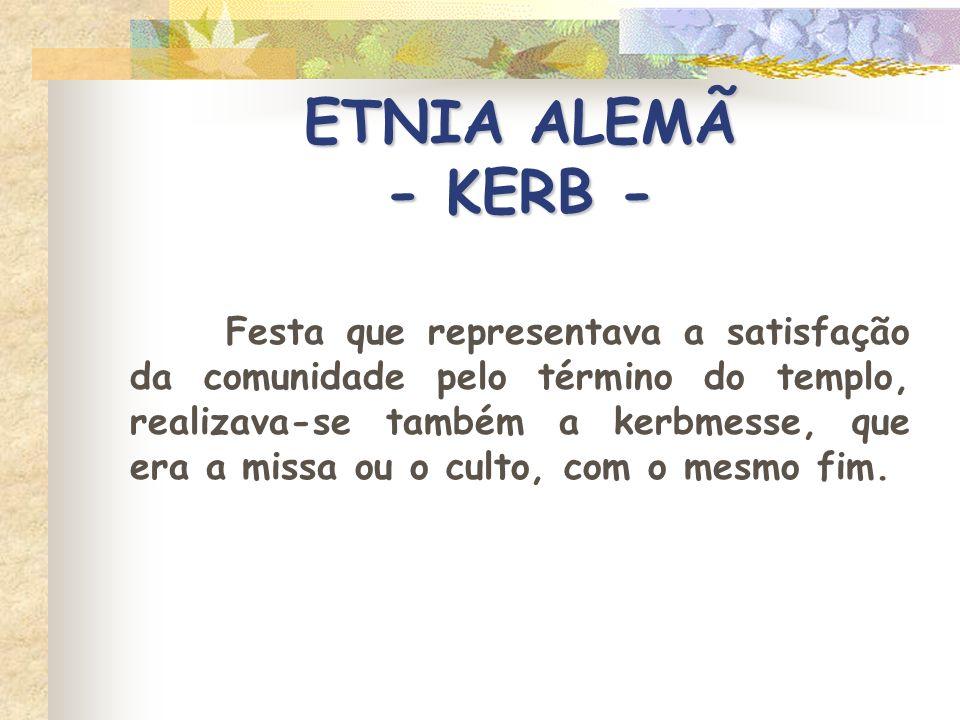 ETNIA ALEMÃ - KERB - Festa que representava a satisfação da comunidade pelo término do templo, realizava-se também a kerbmesse, que era a missa ou o c