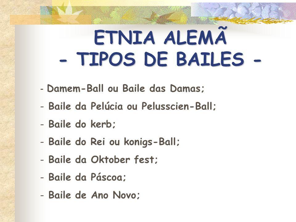 ETNIA ALEMÃ - TIPOS DE BAILES - - Damem-Ball ou Baile das Damas; - Baile da Pelúcia ou Pelusscien-Ball; - Baile do kerb; - Baile do Rei ou konigs-Ball
