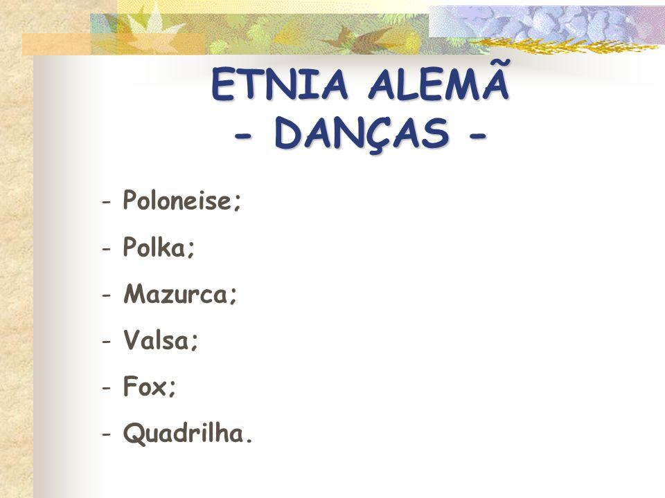 ETNIA ALEMÃ - DANÇAS - - Poloneise; - Polka; - Mazurca; - Valsa; - Fox; - Quadrilha.