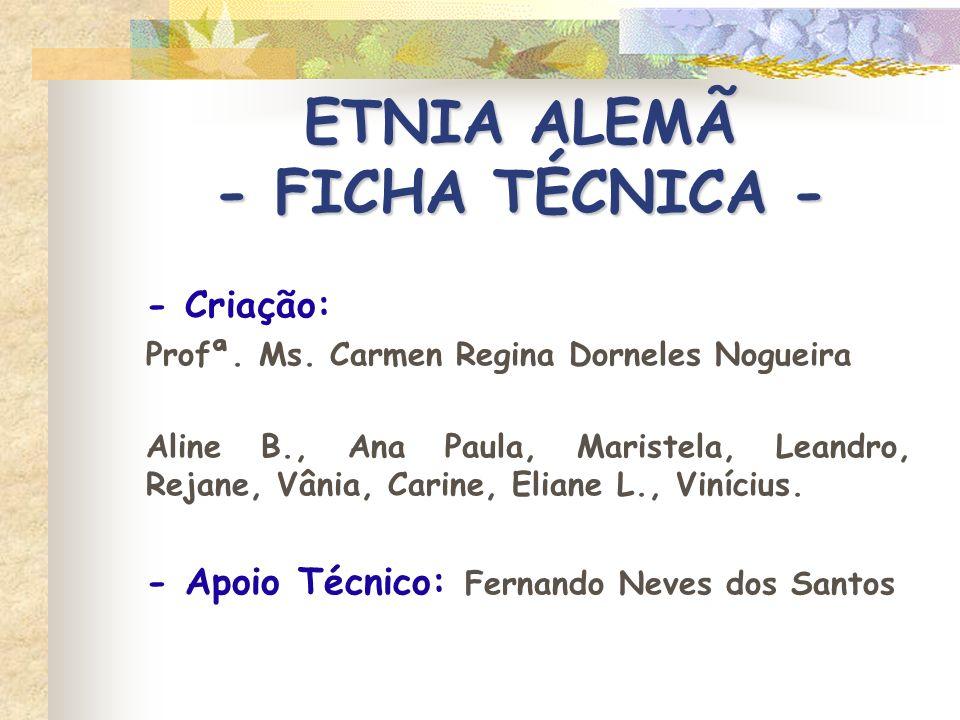 ETNIA ALEMÃ - FICHA TÉCNICA - - Criação: Profª. Ms. Carmen Regina Dorneles Nogueira Aline B., Ana Paula, Maristela, Leandro, Rejane, Vânia, Carine, El