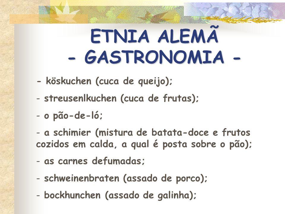 ETNIA ALEMÃ - GASTRONOMIA - - sauer kraut, o chucrute (repolho azedo, temperado); - bockwurst (salame, lingüiça); - eisbein; - karrê; - dampfnudeln (massa abafada); - reis (arroz); - reismilch (arroz com leite); - kartoffel klösse (batatinha pré-cozida e depois assada); - bretzel; - a pastelaria; - o queschmier.