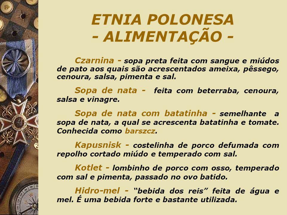 ETNIA POLONESA - ALIMENTAÇÃO - Czarnina - sopa preta feita com sangue e miúdos de pato aos quais são acrescentados ameixa, pêssego, cenoura, salsa, pimenta e sal.