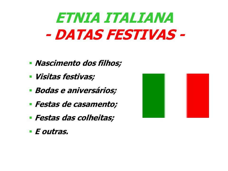 Nascimento dos filhos; Visitas festivas; Bodas e aniversários; Festas de casamento; Festas das colheitas; E outras. ETNIA ITALIANA - DATAS FESTIVAS -