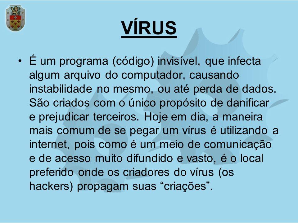 VÍRUS É um programa (código) invisível, que infecta algum arquivo do computador, causando instabilidade no mesmo, ou até perda de dados. São criados c