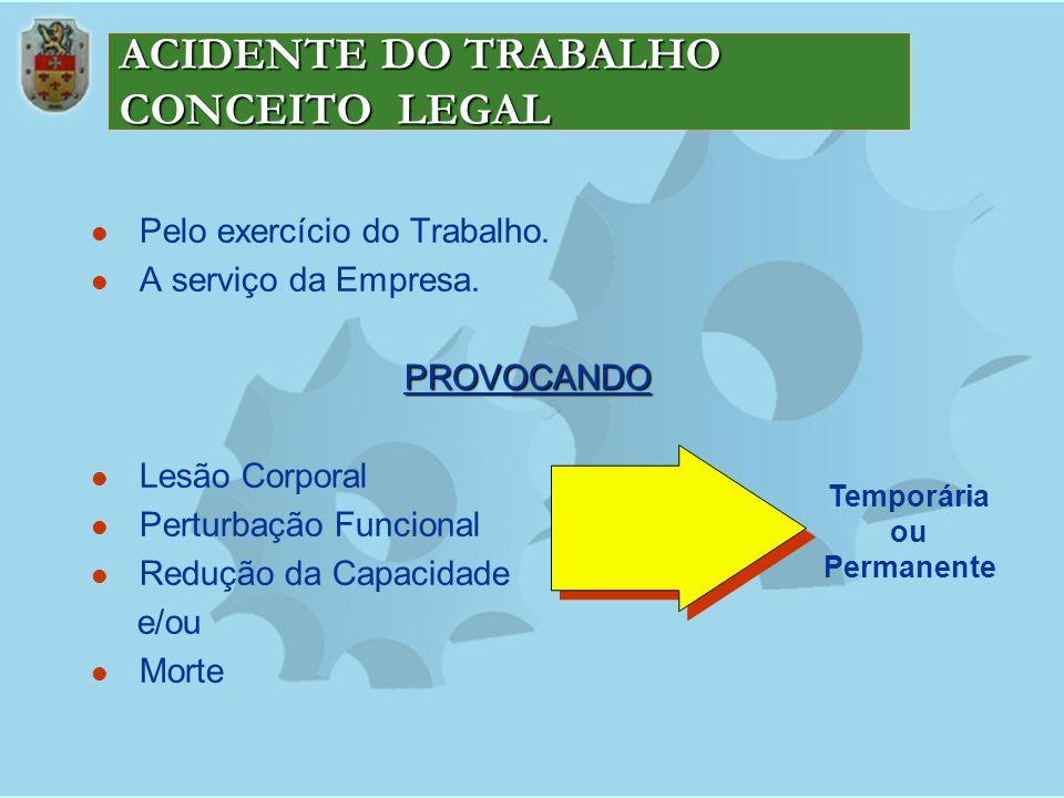 ACIDENTE DO TRABALHO CONCEITO LEGAL Pelo exercício do Trabalho. A serviço da Empresa.PROVOCANDO Lesão Corporal Perturbação Funcional Redução da Capaci