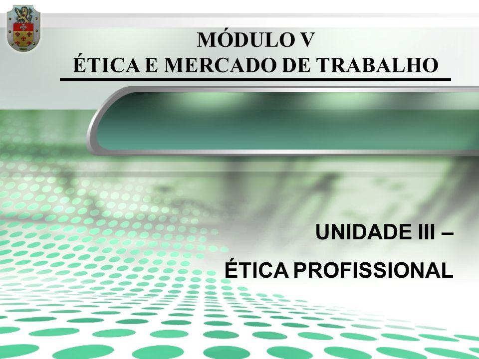 MÓDULO V ÉTICA E MERCADO DE TRABALHO UNIDADE III – ÉTICA PROFISSIONAL