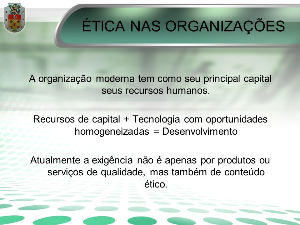 ÉTICA NAS ORGANIZAÇÕES A organização moderna tem como seu principal capital seus recursos humanos. Recursos de capital + Tecnologia com oportunidades