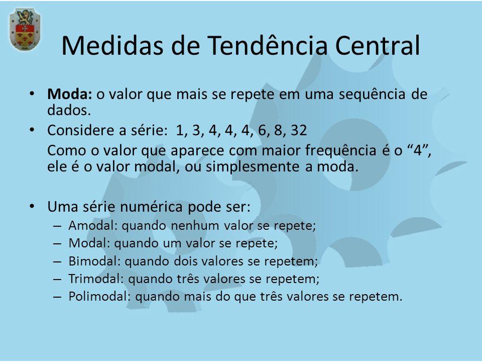 Medidas de Tendência Central Moda: o valor que mais se repete em uma sequência de dados. Considere a série: 1, 3, 4, 4, 4, 6, 8, 32 Como o valor que a
