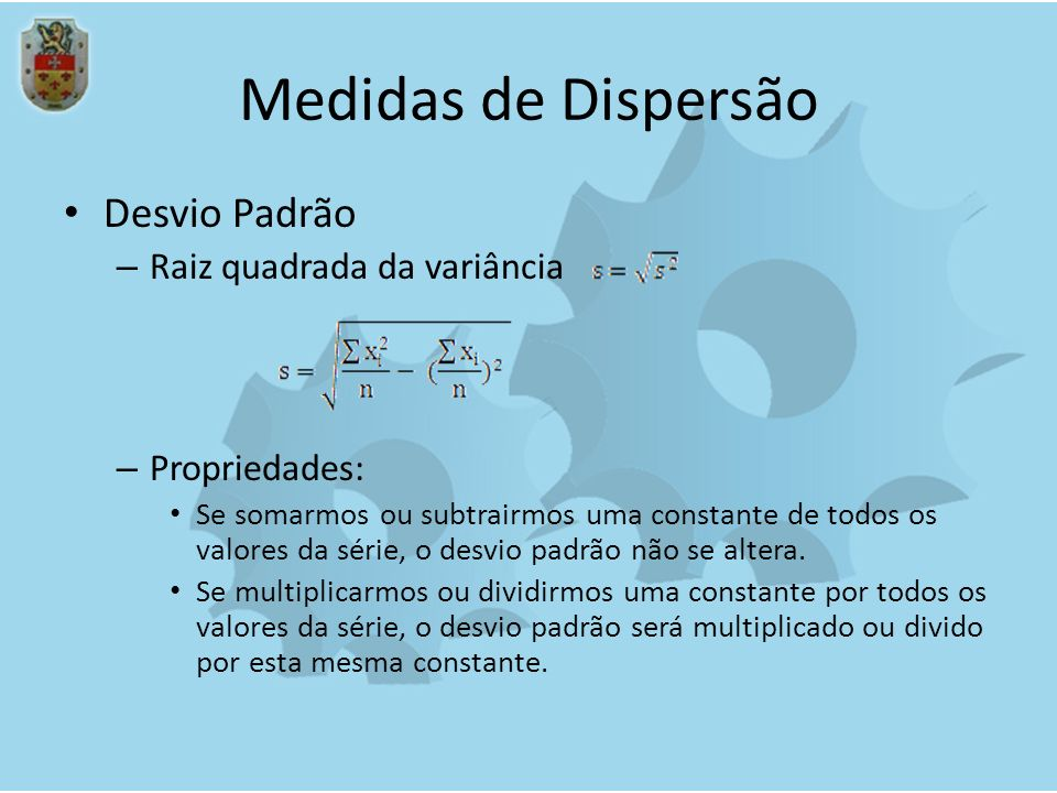 Medidas de Dispersão Desvio Padrão – Raiz quadrada da variância – Propriedades: Se somarmos ou subtrairmos uma constante de todos os valores da série,