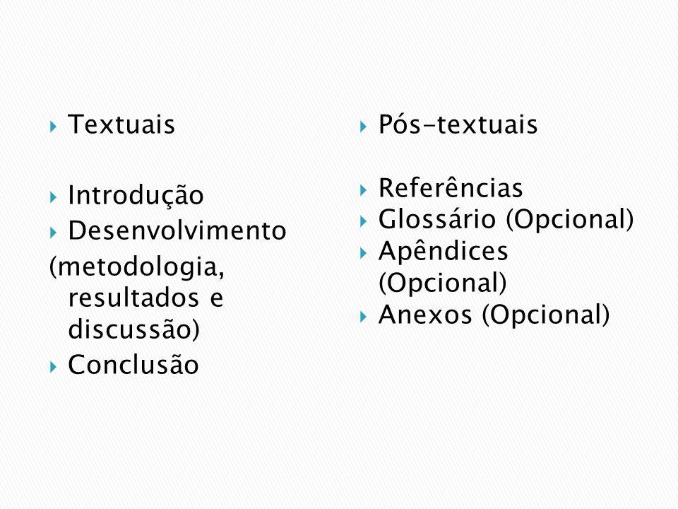 Textuais Introdução Desenvolvimento (metodologia, resultados e discussão) Conclusão Pós-textuais Referências Glossário (Opcional) Apêndices (Opcional)