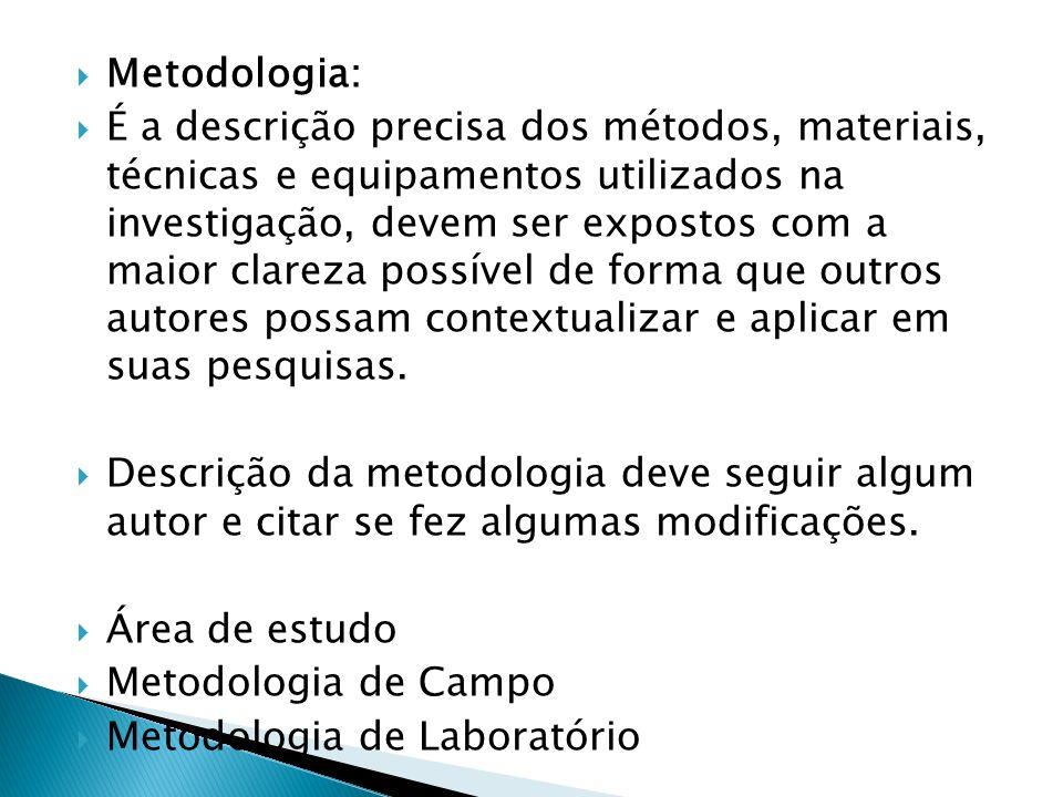 Metodologia: É a descrição precisa dos métodos, materiais, técnicas e equipamentos utilizados na investigação, devem ser expostos com a maior clareza