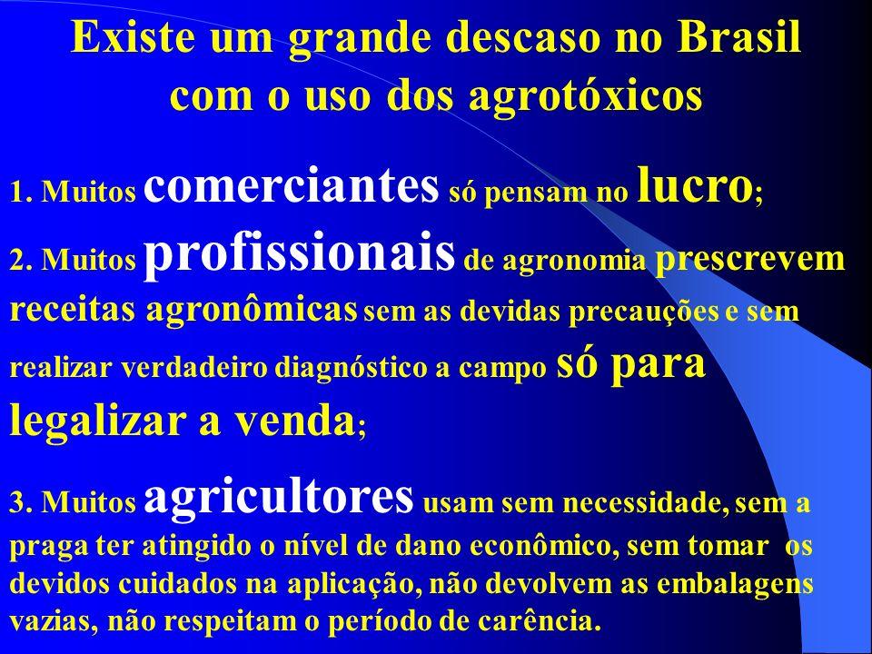 Existe um grande descaso no Brasil com o uso dos agrotóxicos 1. Muitos comerciantes só pensam no lucro ; 2. Muitos profissionais de agronomia prescrev