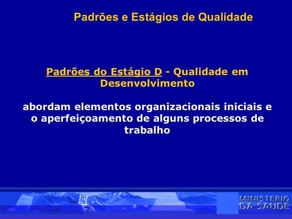 Padrões e Estágios de Qualidade Padrões do Estágio D - Qualidade em Desenvolvimento abordam elementos organizacionais iniciais e o aperfeiçoamento de alguns processos de trabalho