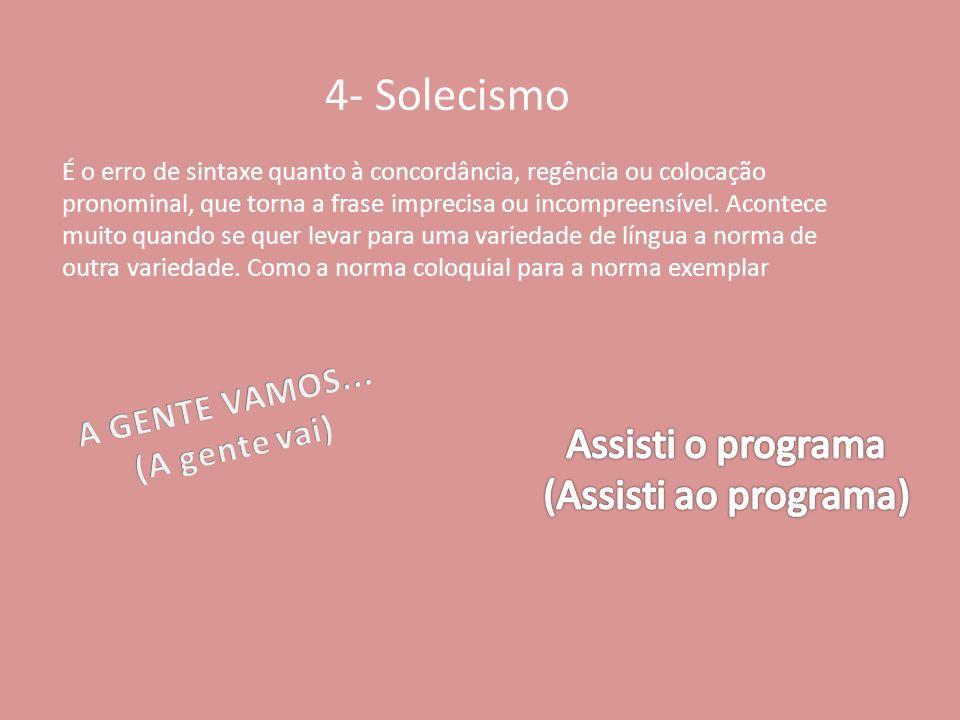 4- Solecismo É o erro de sintaxe quanto à concordância, regência ou colocação pronominal, que torna a frase imprecisa ou incompreensível. Acontece mui
