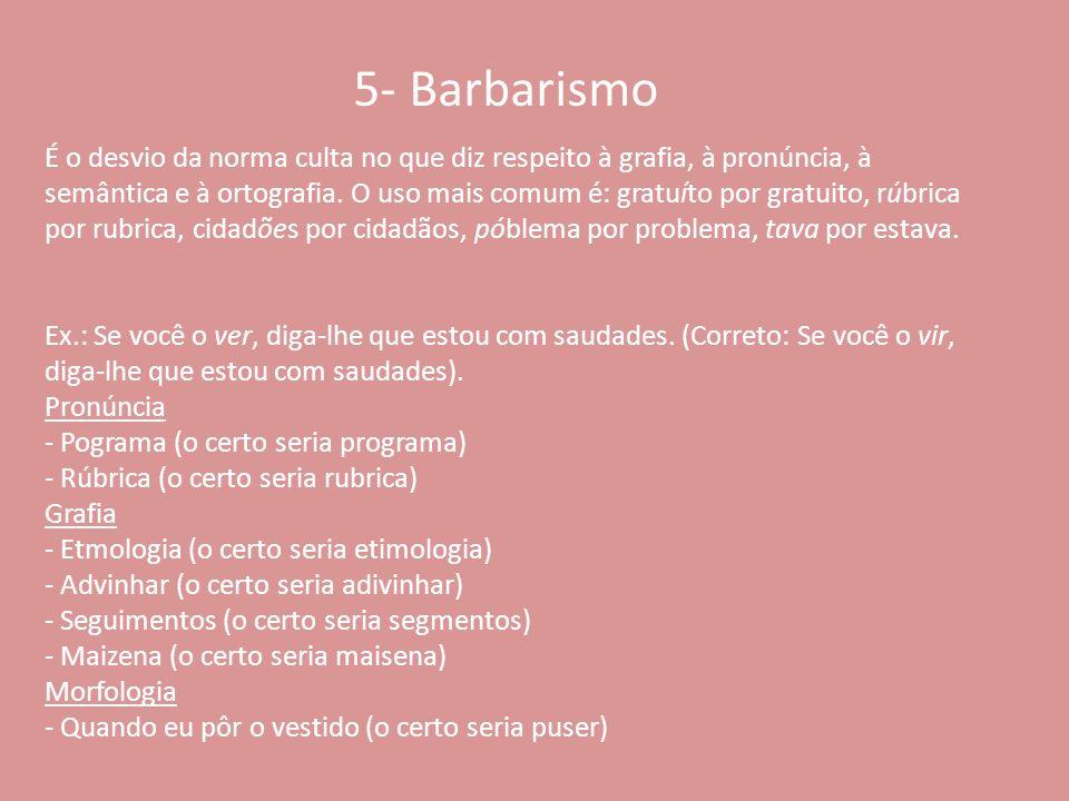 5- Barbarismo É o desvio da norma culta no que diz respeito à grafia, à pronúncia, à semântica e à ortografia. O uso mais comum é: gratuíto por gratui