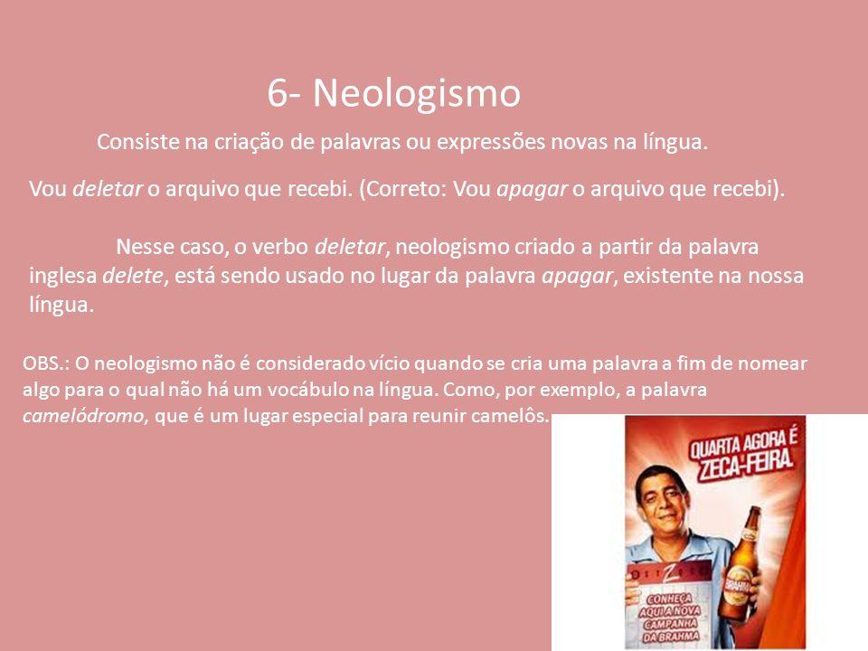 6- Neologismo Consiste na criação de palavras ou expressões novas na língua. Vou deletar o arquivo que recebi. (Correto: Vou apagar o arquivo que rece