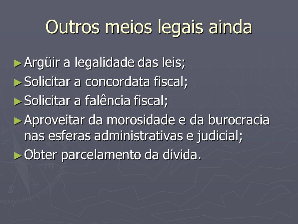 Outros meios legais ainda Argüir a legalidade das leis; Argüir a legalidade das leis; Solicitar a concordata fiscal; Solicitar a concordata fiscal; So