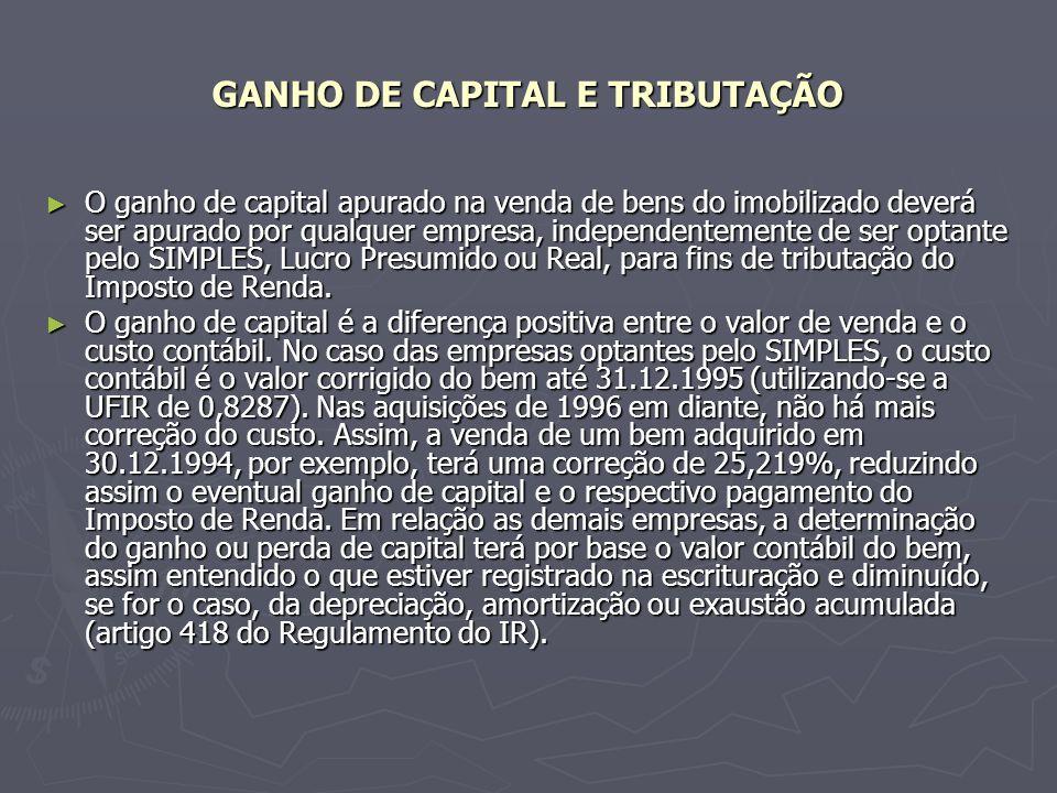 GANHO DE CAPITAL E TRIBUTAÇÃO O ganho de capital apurado na venda de bens do imobilizado deverá ser apurado por qualquer empresa, independentemente de