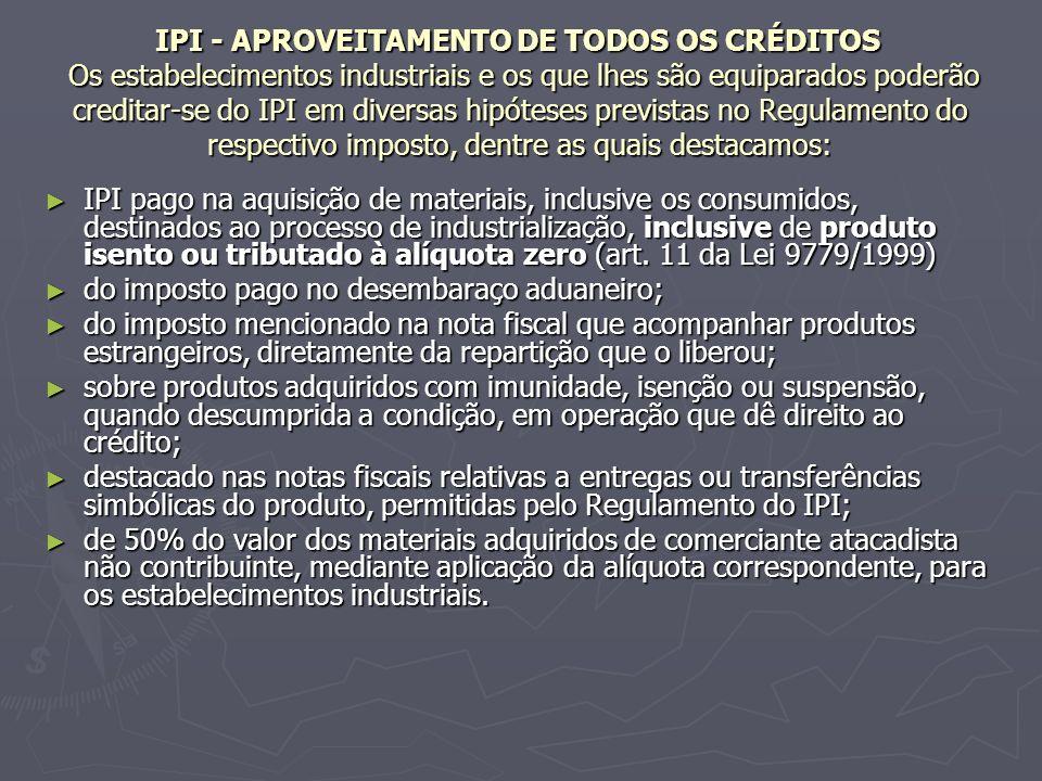 IPI - APROVEITAMENTO DE TODOS OS CRÉDITOS Os estabelecimentos industriais e os que lhes são equiparados poderão creditar-se do IPI em diversas hipótes