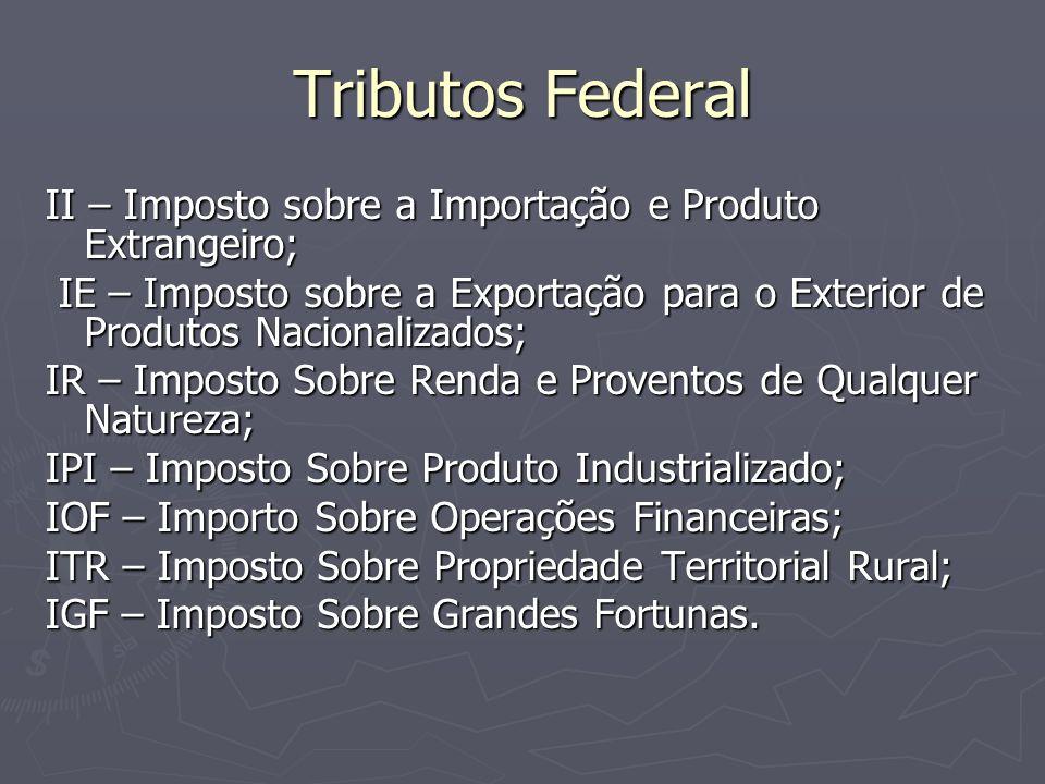 Tributos Federal II – Imposto sobre a Importação e Produto Extrangeiro; IE – Imposto sobre a Exportação para o Exterior de Produtos Nacionalizados; IE