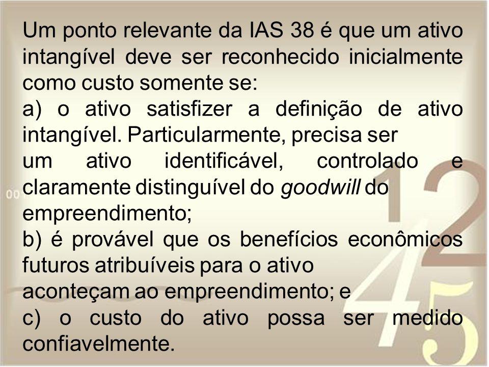 Um ponto relevante da IAS 38 é que um ativo intangível deve ser reconhecido inicialmente como custo somente se: a) o ativo satisfizer a definição de a