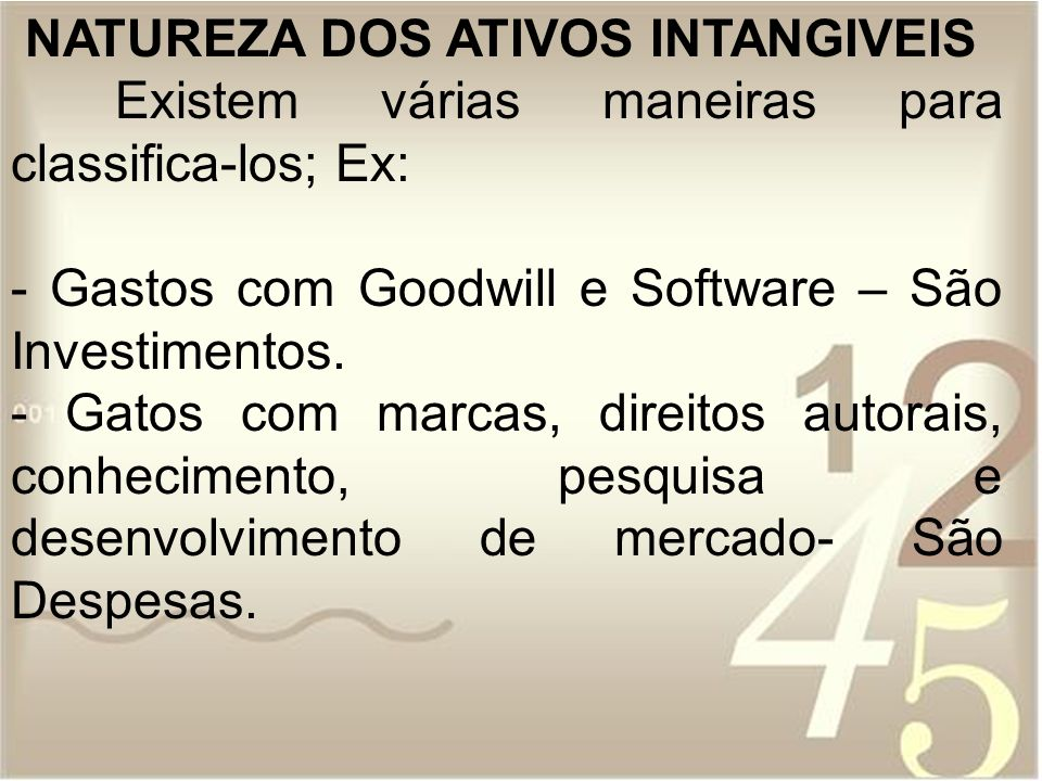 NATUREZA DOS ATIVOS INTANGIVEIS Existem várias maneiras para classifica-los; Ex: - Gastos com Goodwill e Software – São Investimentos. - Gatos com mar
