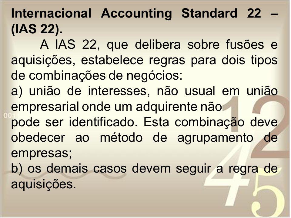 Internacional Accounting Standard 22 – (IAS 22). A IAS 22, que delibera sobre fusões e aquisições, estabelece regras para dois tipos de combinações de