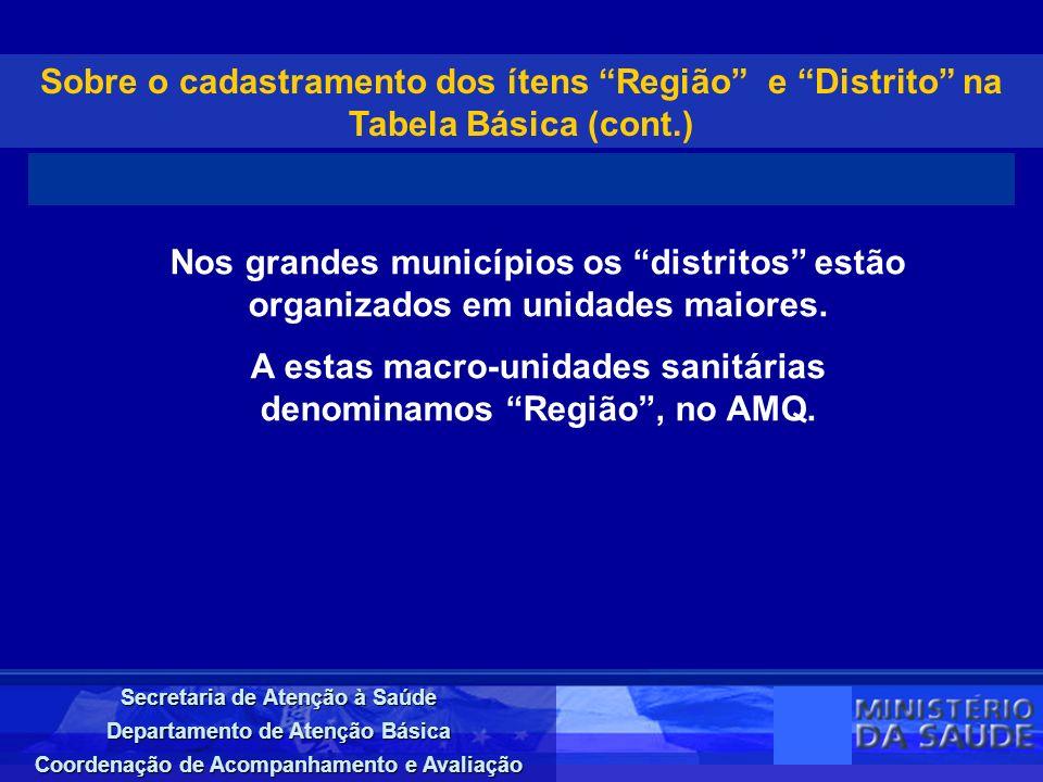 Secretaria de Atenção à Saúde Departamento de Atenção Básica Coordenação de Acompanhamento e Avaliação Sobre o cadastramento dos ítens Região e Distrito na Tabela Básica (cont.) Nos grandes municípios os distritos estão organizados em unidades maiores.