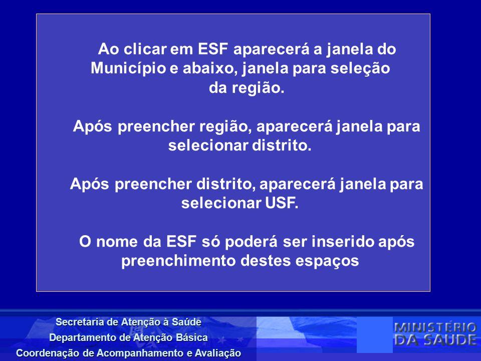 Secretaria de Atenção à Saúde Departamento de Atenção Básica Coordenação de Acompanhamento e Avaliação Ao clicar em ESF aparecerá a janela do Município e abaixo, janela para seleção da região.