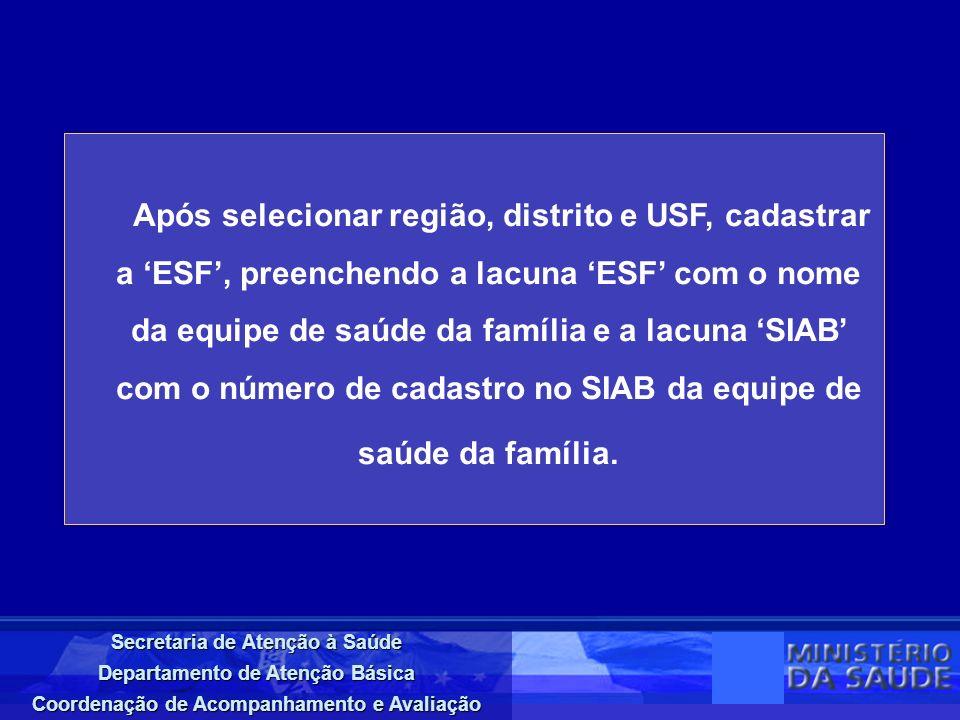 Secretaria de Atenção à Saúde Departamento de Atenção Básica Coordenação de Acompanhamento e Avaliação Após selecionar região, distrito e USF, cadastrar a ESF, preenchendo a lacuna ESF com o nome da equipe de saúde da família e a lacuna SIAB com o número de cadastro no SIAB da equipe de saúde da família.