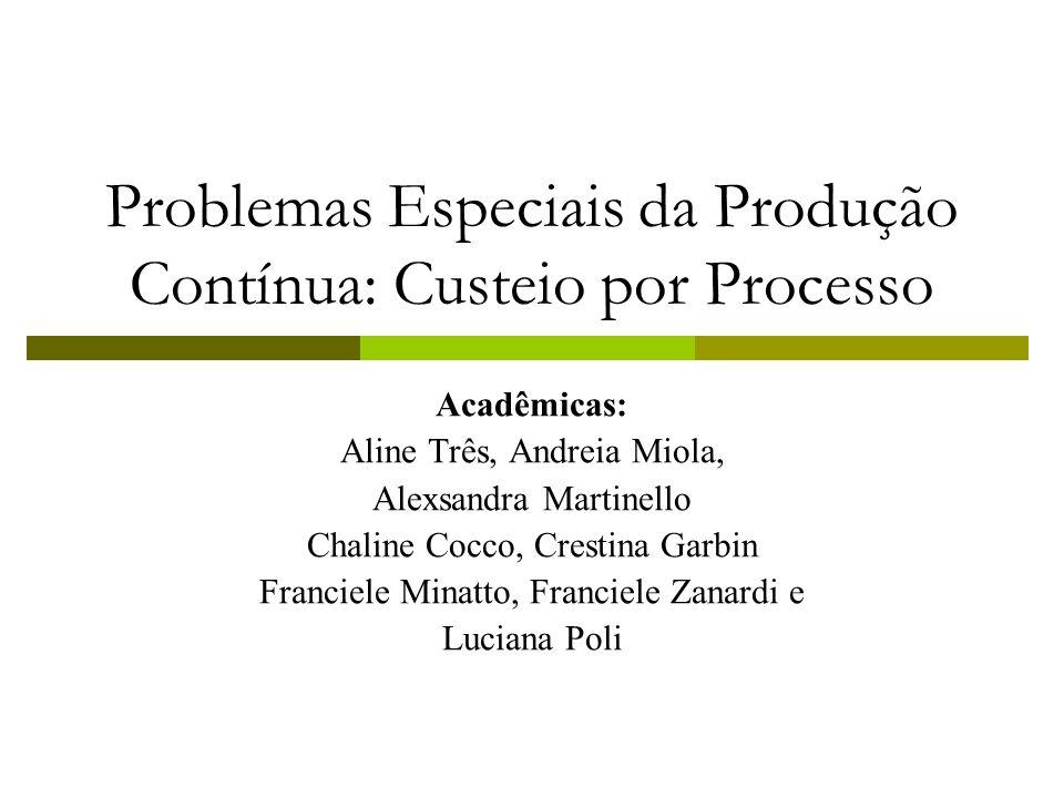 Problemas Especiais da Produção Contínua: Custeio por Processo Acadêmicas: Aline Três, Andreia Miola, Alexsandra Martinello Chaline Cocco, Crestina Ga