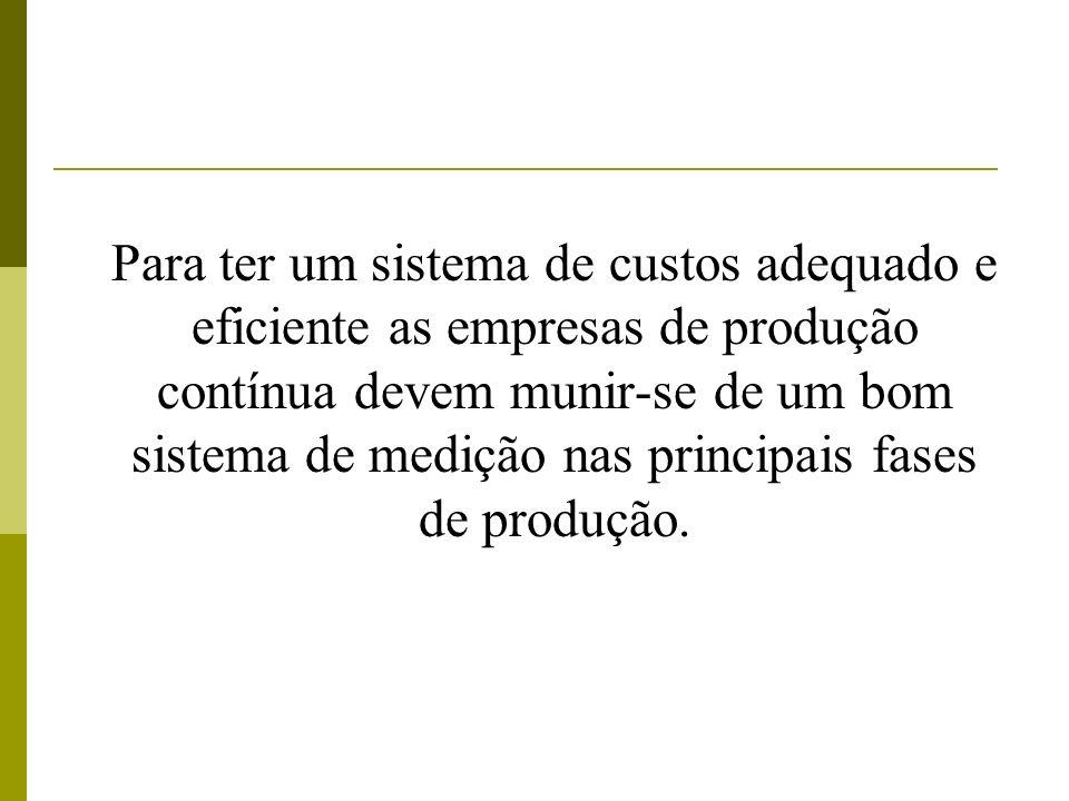 Para ter um sistema de custos adequado e eficiente as empresas de produção contínua devem munir-se de um bom sistema de medição nas principais fases d