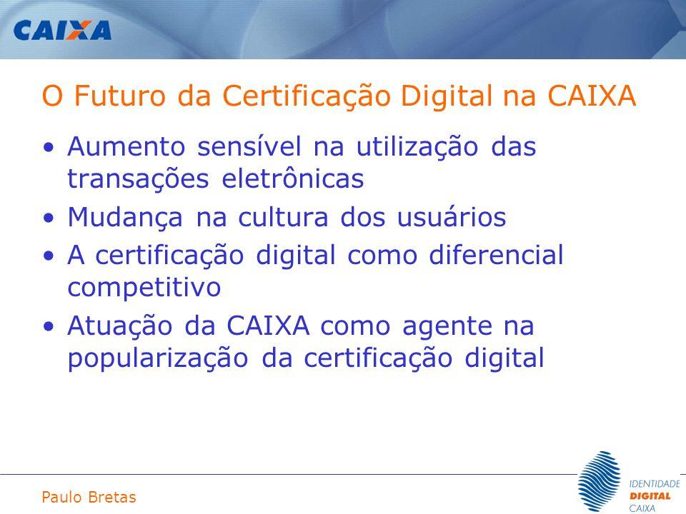 Paulo Bretas O Futuro da Certificação Digital na CAIXA Aumento sensível na utilização das transações eletrônicas Mudança na cultura dos usuários A cer