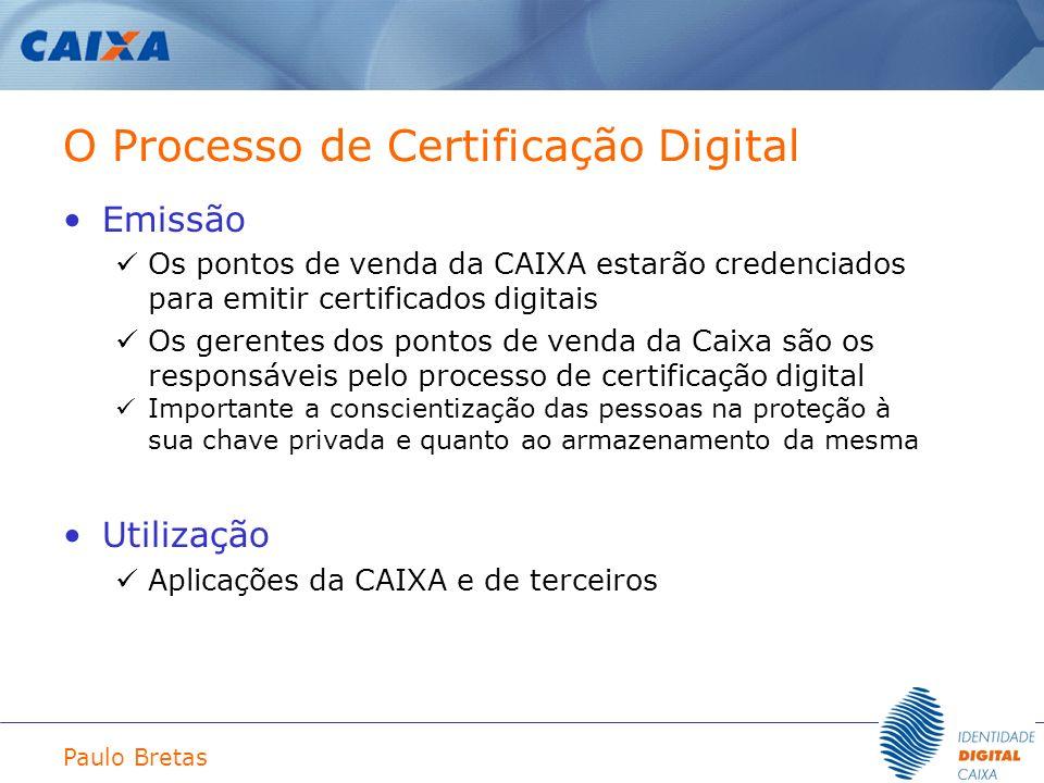 Paulo Bretas O Processo de Certificação Digital Emissão Os pontos de venda da CAIXA estarão credenciados para emitir certificados digitais Os gerentes