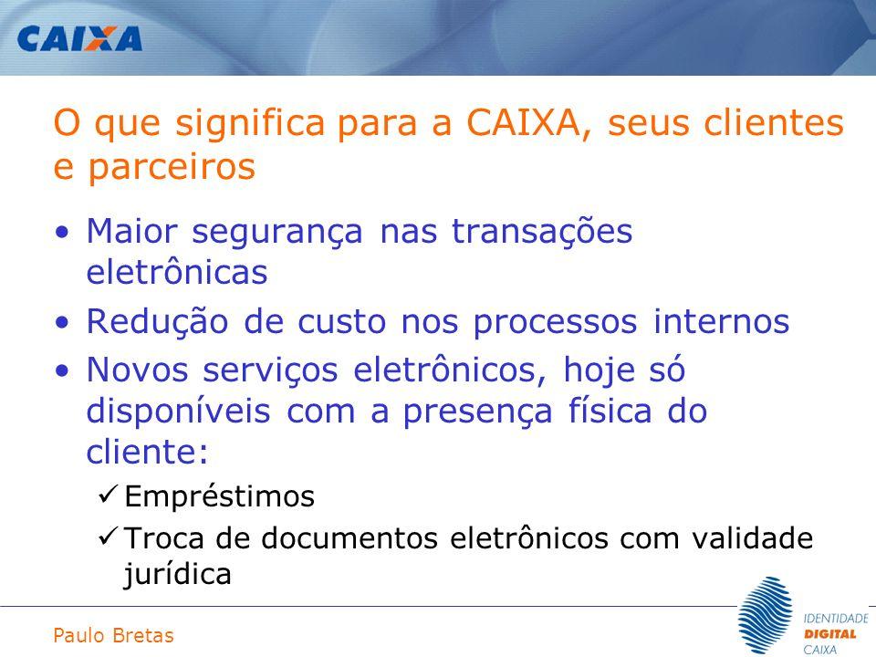 Paulo Bretas O que significa para a CAIXA, seus clientes e parceiros Maior segurança nas transações eletrônicas Redução de custo nos processos interno