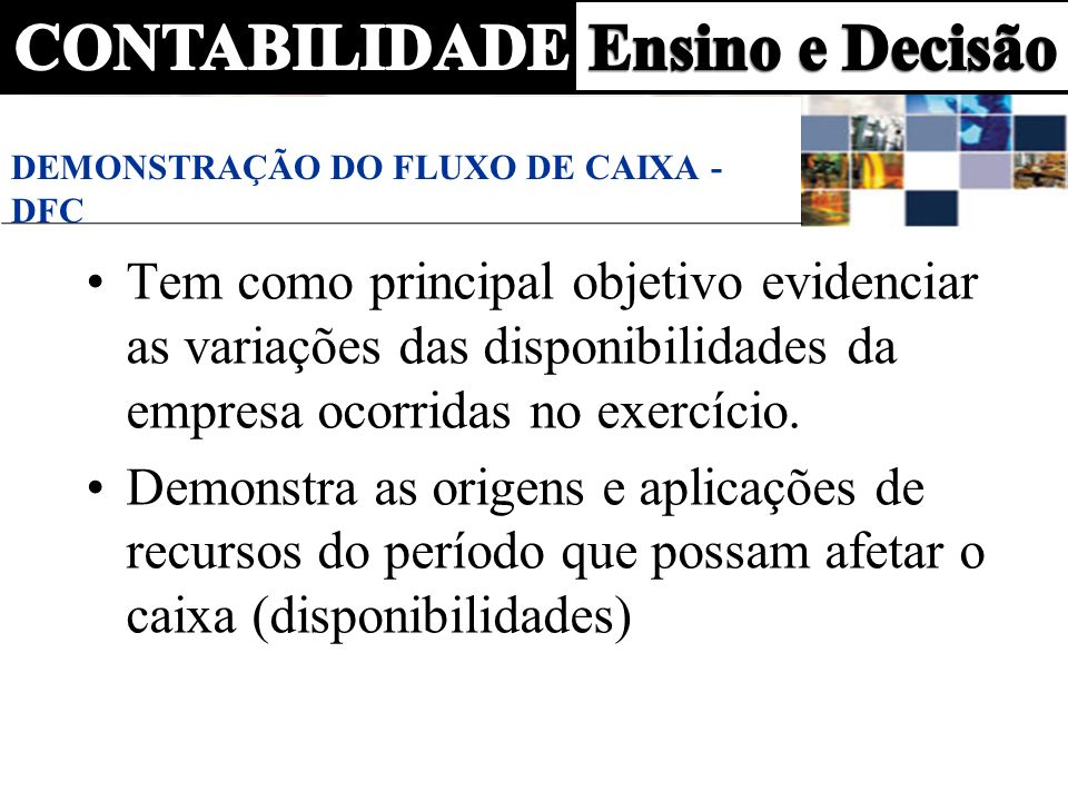 DEMONSTRAÇÃO DO FLUXO DE CAIXA - DFC Tem como principal objetivo evidenciar as variações das disponibilidades da empresa ocorridas no exercício. Demon
