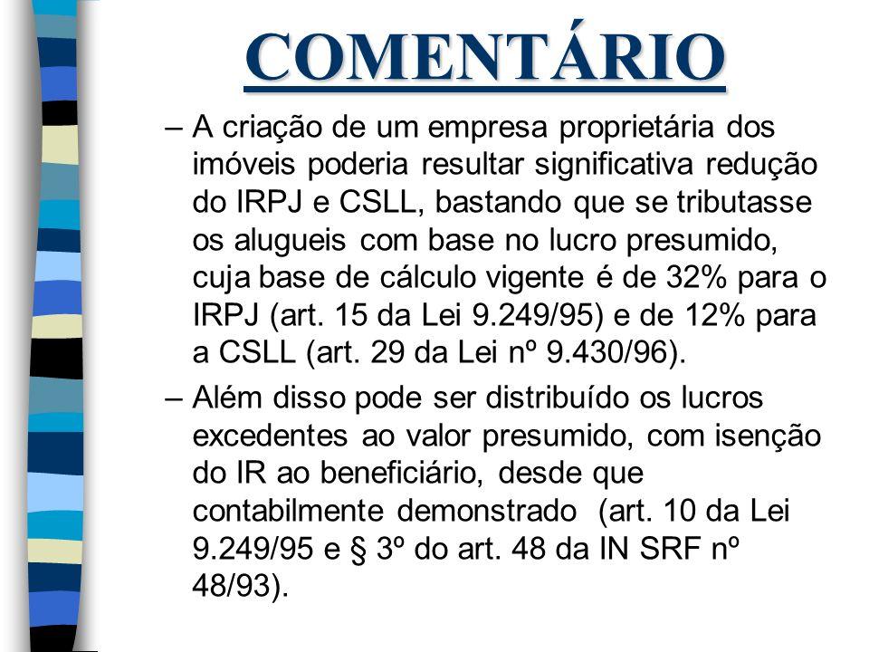 COMENTÁRIO –A criação de um empresa proprietária dos imóveis poderia resultar significativa redução do IRPJ e CSLL, bastando que se tributasse os alug