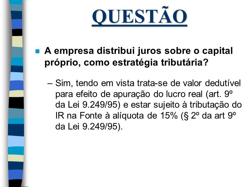 QUESTÃO n A empresa distribui juros sobre o capital próprio, como estratégia tributária? –Sim, tendo em vista trata-se de valor dedutível para efeito