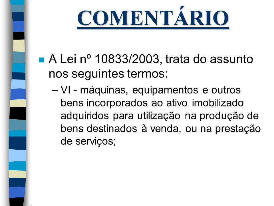COMENTÁRIO n A Lei nº 10833/2003, trata do assunto nos seguintes termos: –VI - máquinas, equipamentos e outros bens incorporados ao ativo imobilizado