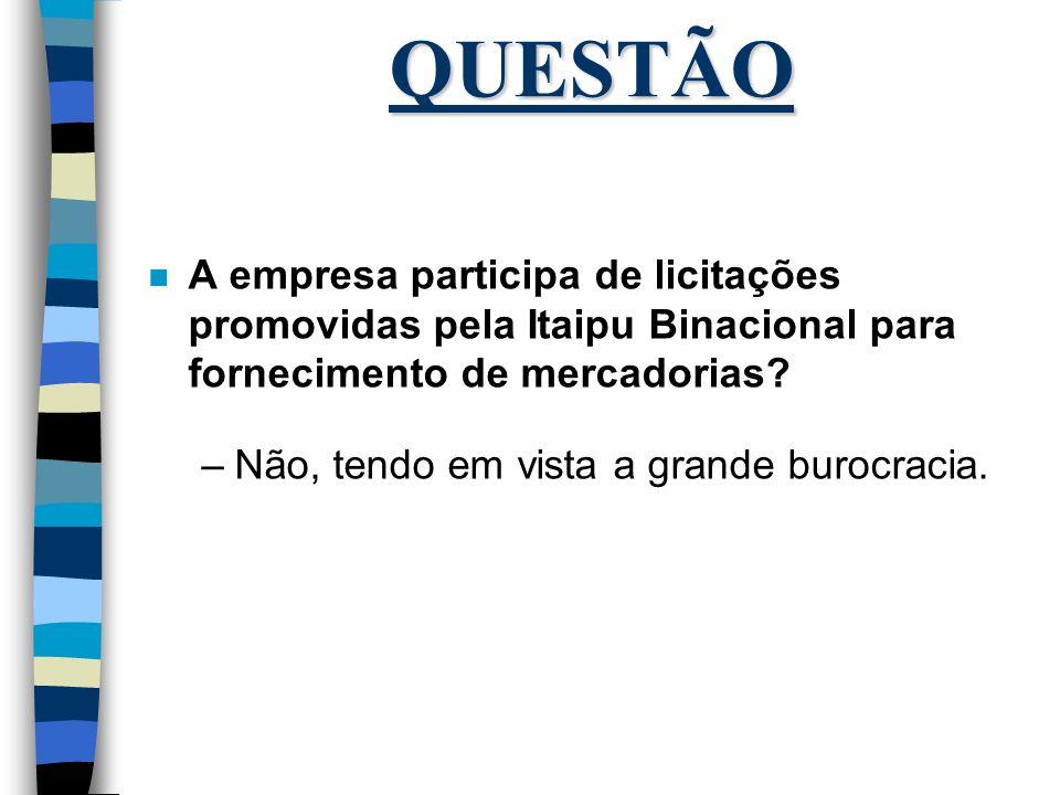 QUESTÃO n A empresa participa de licitações promovidas pela Itaipu Binacional para fornecimento de mercadorias? –Não, tendo em vista a grande burocrac