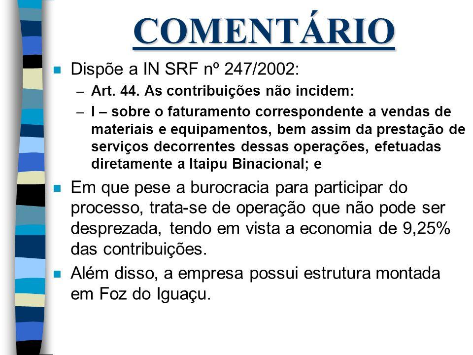 COMENTÁRIO n Dispõe a IN SRF nº 247/2002: –Art. 44. As contribuições não incidem: –I – sobre o faturamento correspondente a vendas de materiais e equi