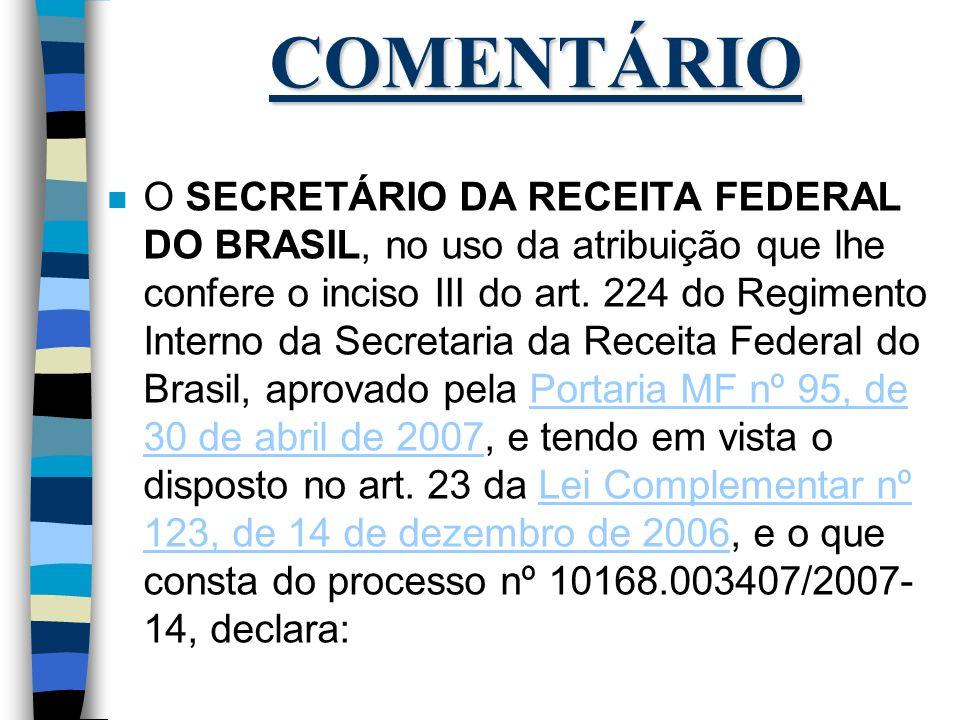 COMENTÁRIO n O SECRETÁRIO DA RECEITA FEDERAL DO BRASIL, no uso da atribuição que lhe confere o inciso III do art. 224 do Regimento Interno da Secretar