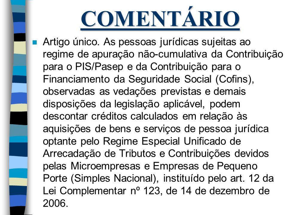 COMENTÁRIO n Artigo único. As pessoas jurídicas sujeitas ao regime de apuração não-cumulativa da Contribuição para o PIS/Pasep e da Contribuição para