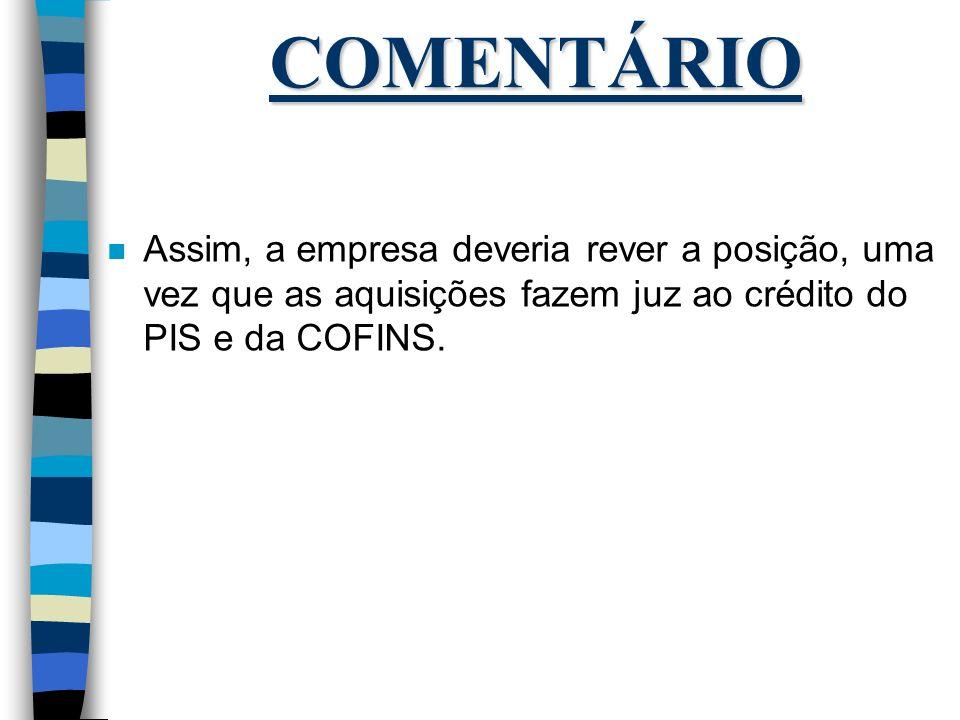 COMENTÁRIO n Assim, a empresa deveria rever a posição, uma vez que as aquisições fazem juz ao crédito do PIS e da COFINS.