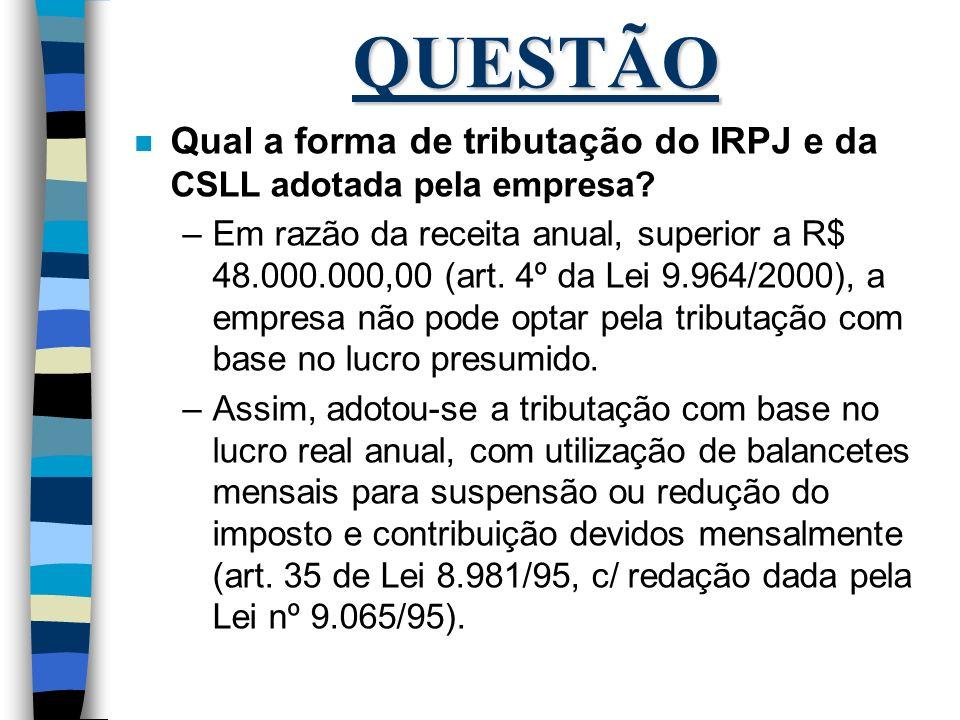 QUESTÃO n Qual a forma de tributação do IRPJ e da CSLL adotada pela empresa? –Em razão da receita anual, superior a R$ 48.000.000,00 (art. 4º da Lei 9