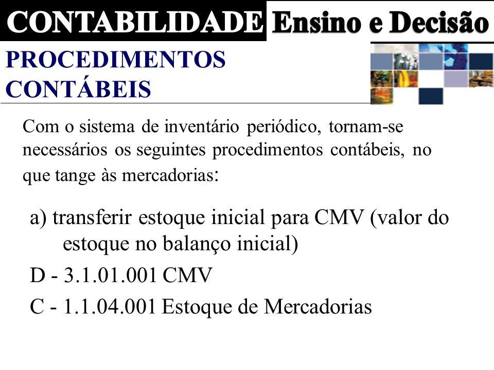 PROCEDIMENTOS CONTÁBEIS Com o sistema de inventário periódico, tornam-se necessários os seguintes procedimentos contábeis, no que tange às mercadorias : a) transferir estoque inicial para CMV (valor do estoque no balanço inicial) D - 3.1.01.001 CMV C - 1.1.04.001 Estoque de Mercadorias