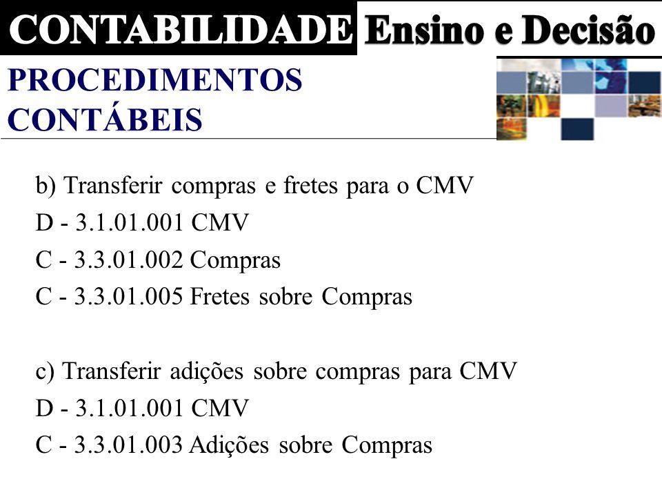 PROCEDIMENTOS CONTÁBEIS b) Transferir compras e fretes para o CMV D - 3.1.01.001 CMV C - 3.3.01.002 Compras C - 3.3.01.005 Fretes sobre Compras c) Transferir adições sobre compras para CMV D - 3.1.01.001 CMV C - 3.3.01.003 Adições sobre Compras